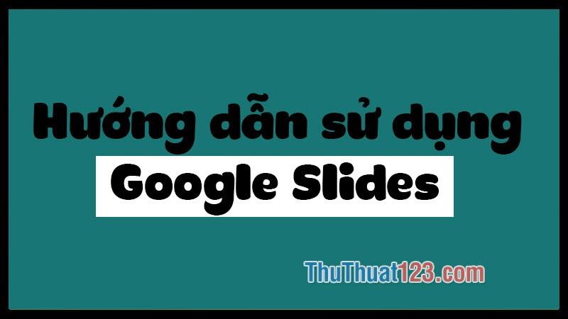 Hướng dẫn sử dụng Google Slides