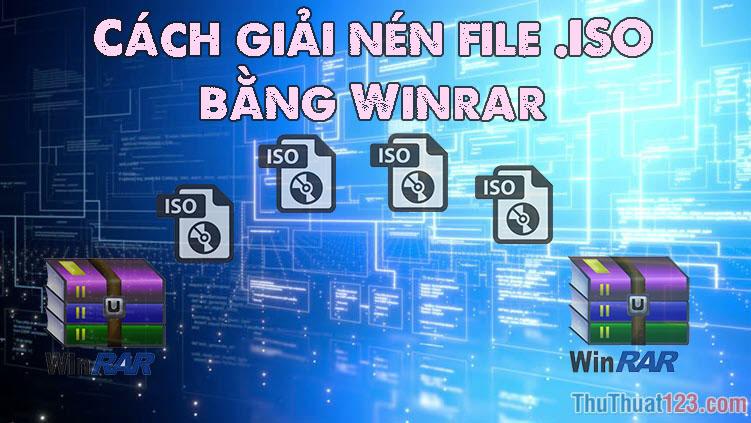Cách giải nén file .ISO bằng Winrar đơn giản, nhanh chóng