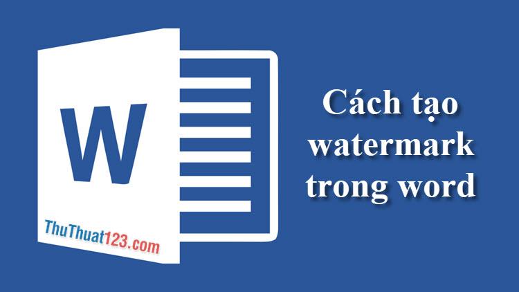 Cách tạo Watermark, chỉnh sửa, xóa Watermark trong Word