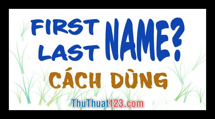 First name, Last name là gì? Cách dùng First name, Last name chuẩn nhất