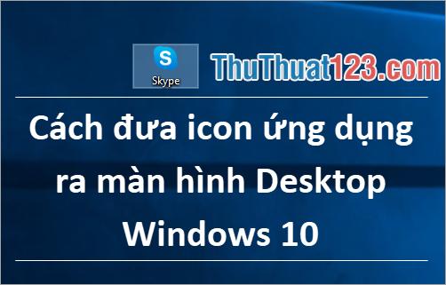 Cách đưa icon ứng dụng ra màn hình Desktop Windows 10