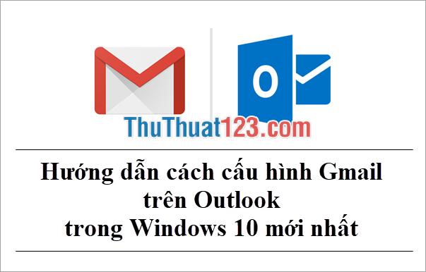 Hướng dẫn cách cấu hình Gmail trên Outlook trong Windows 10 mới nhất