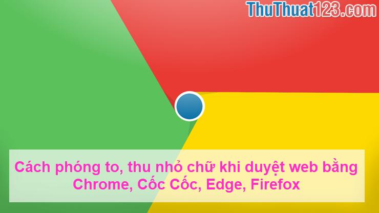 Cách phóng to, thu nhỏ chữ khi duyệt web bằng Chrome, Cốc Cốc, Edge, Firefox
