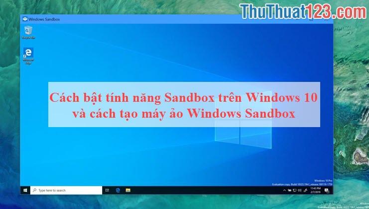 Cách bật tính năng Sandbox trên Windows 10 và cách tạo máy ảo Windows Sandbox