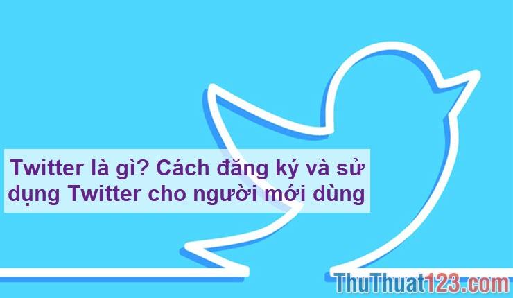 Twitter là gì? Cách đăng ký và sử dụng Twitter cho người mới dùng