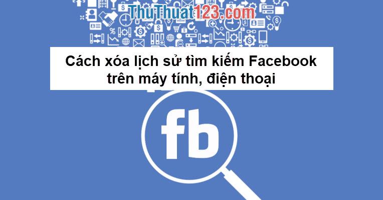 Cách xóa lịch sử tìm kiếm Facebook trên máy tính, điện thoại