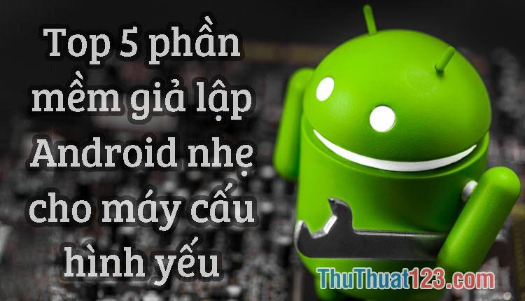 Top 5 Phần mềm giả lập Android nhẹ nhất cho máy cấu hình yếu