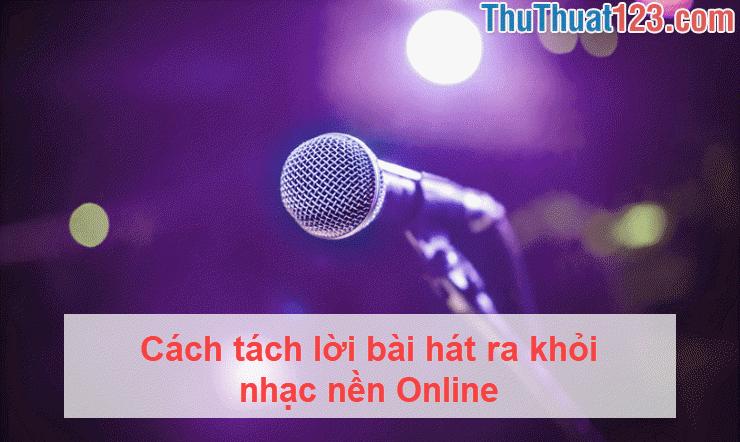 Cách tách lời bài hát ra khỏi nhạc nền Online
