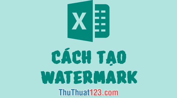 Cách tạo Watermark, đóng dấu Watermark trong Excel