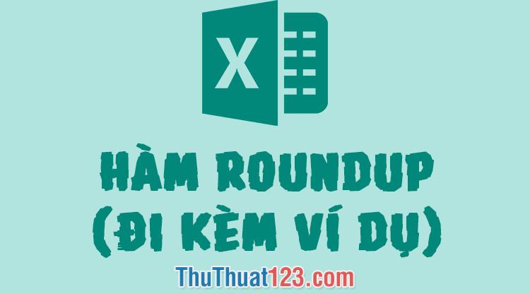 Hàm ROUNDUP trong Excel - Cách sử dụng và ví dụ minh họa
