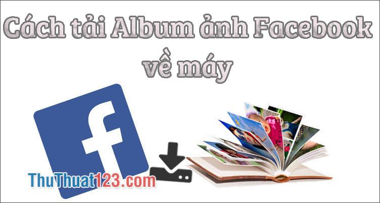Cách tải Album ảnh trên Facebook - Download Album Facebook về máy