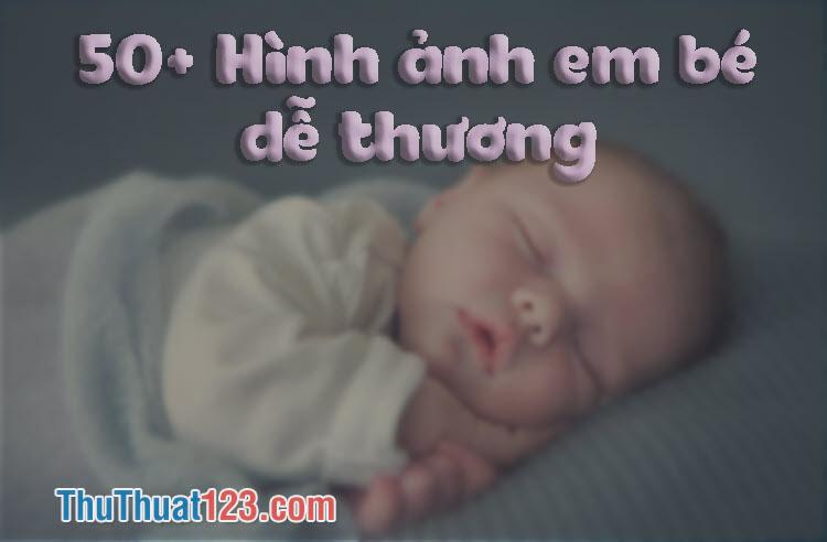 50+ Hình ảnh em bé dễ thương, cute, đáng yêu nhất