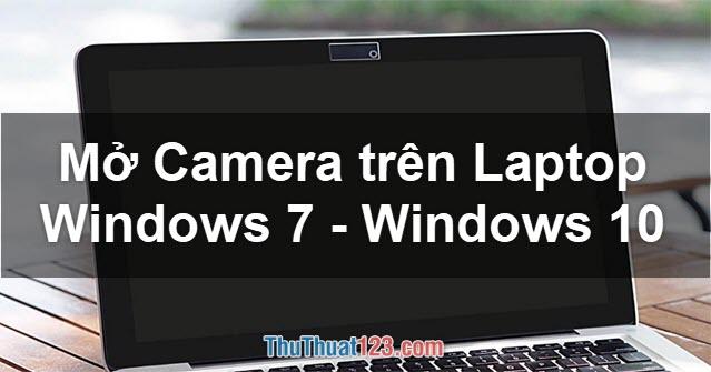 Cách mở Camera trên Laptop dùng Windows 7, Windows 10 đơn giản