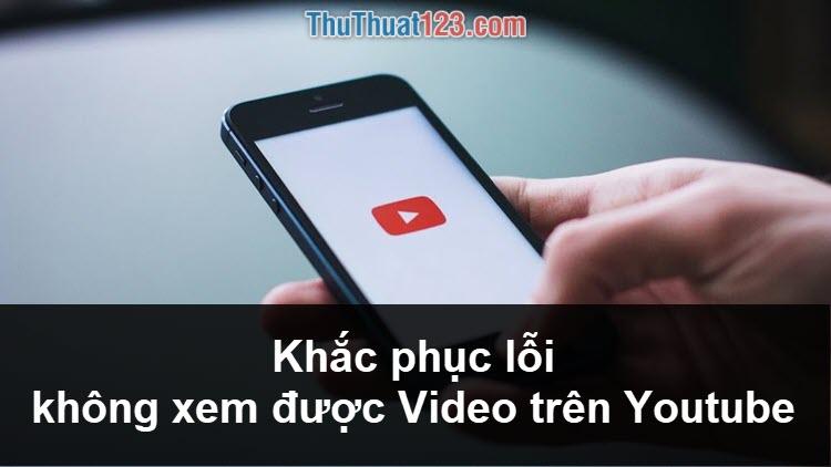 Khắc phục lỗi không xem được video trên Youtube