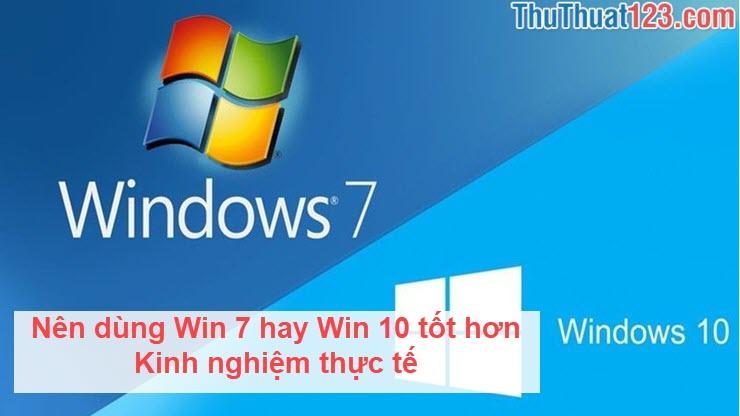 Nên dùng Win 7 hay Win 10 tốt hơn - Kinh nghiệm thực tế