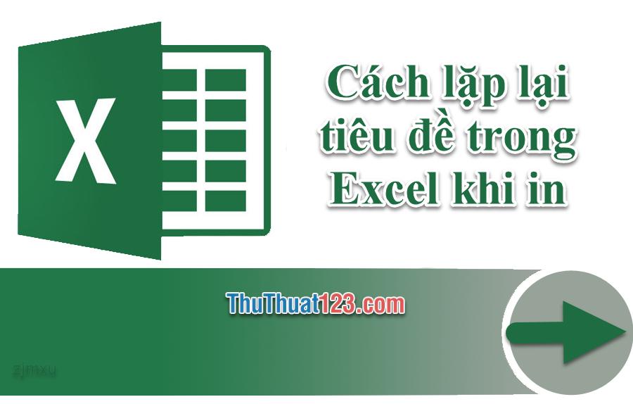 Cách lặp lại tiêu đề trong Excel khi in trên Excel 2019, 2016, 2013, 2010, 2007