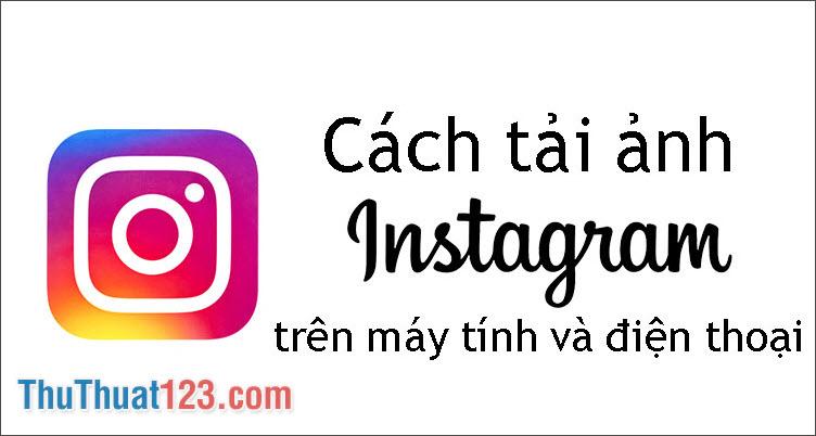 Hướng dẫn cách tải ảnh trên Instagram về máy tính và điên thoại nhanh chóng