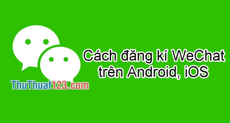 Cách đăng ký Wechat trên điện thoại Iphone, Android nhanh chóng 2019