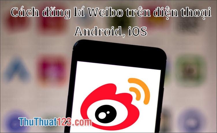 Cách đăng ký Weibo trên điện thoại Iphone, Android nhanh chóng 2019