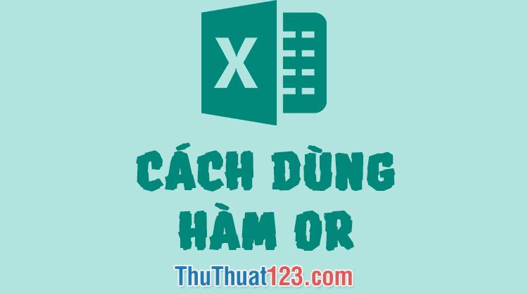 Cách sử dụng hàm OR trong Excel