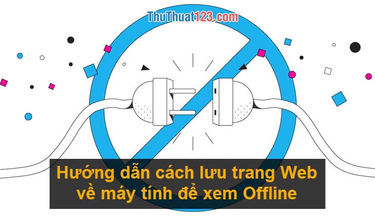 Hướng dẫn cách lưu trang web về máy tính để xem Offline