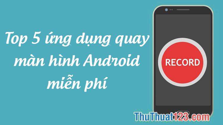 Top 5 ứng dụng quay màn hình trên Android miễn phí tốt nhất