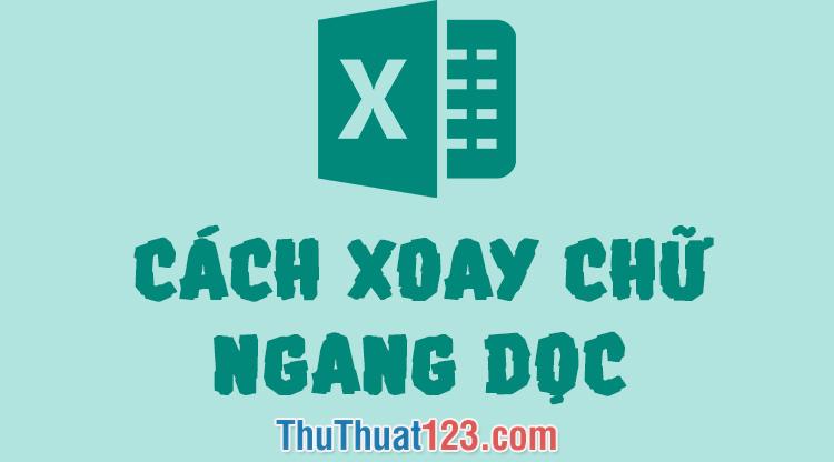 Cách xoay chữ ngang, dọc, góc bất kỳ trong Excel
