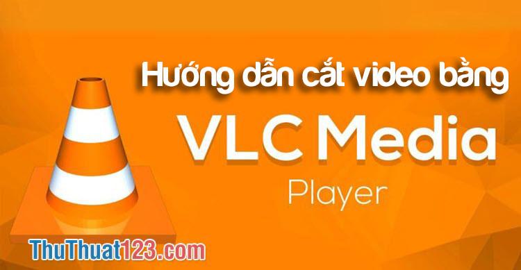 Hướng dẫn cắt video bằng VLC Media Player