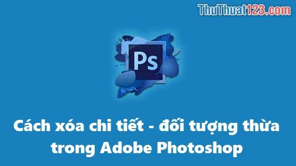 Cách xóa chi tiết thừa, đối tượng, vật thể thừa trong Photoshop
