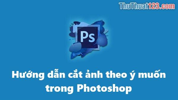 Cách cắt ảnh theo ý muốn trong Photoshop