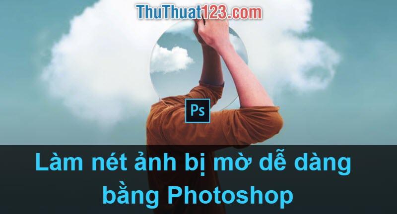 Cách làm nét ảnh bằng Photoshop, cách tăng độ nét cho ảnh bị mờ