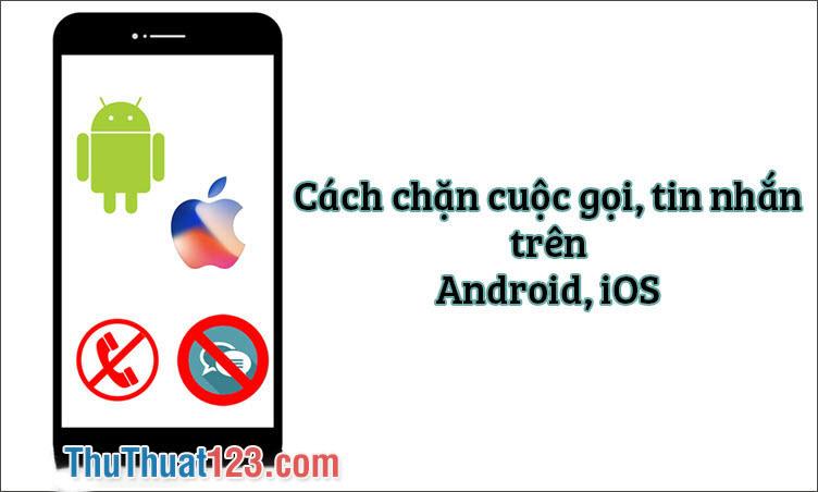 Cách chặn cuộc gọi, tin nhắn trên điện thoại iPhone, Android dễ dàng