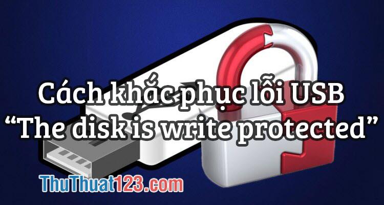Cách khắc phục lỗi USB The disk is write protected 100% thành công