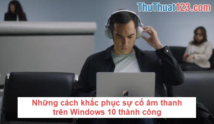 Những cách khắc phục sự cố âm thanh trên Windows 10 thành công