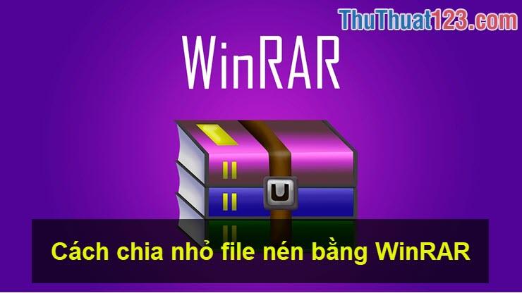 Cách chia nhỏ file nén bằng WinRAR, cắt file nén thành nhiều file nhỏ