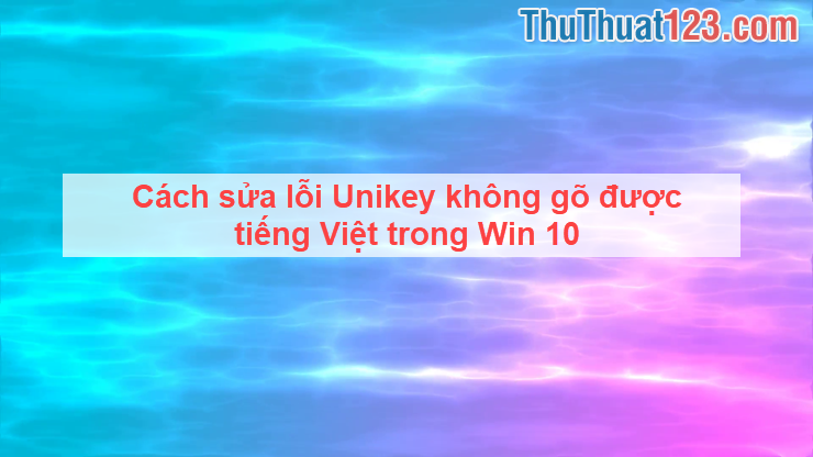 Cách sửa lỗi Unikey không gõ được tiếng Việt trong Win 10