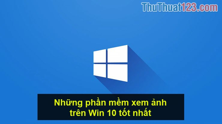 Những phần mềm xem ảnh trên Win 10 tốt nhất