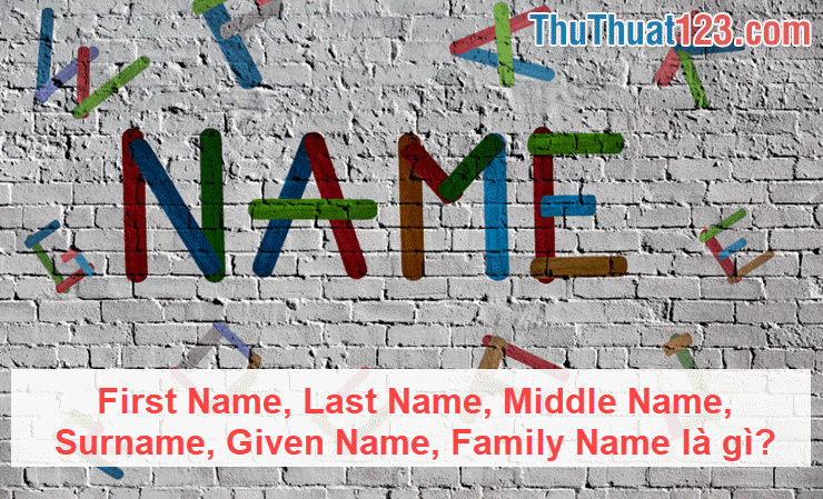 Tìm hiểu First Name, Last Name, Middle Name, Surname, Given Name, Family Name