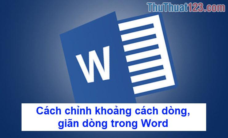 Cách chỉnh khoảng cách dòng, giãn dòng trong Word