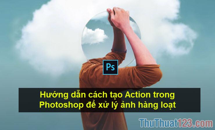 Hướng dẫn cách tạo Action trong Photoshop để xử lý ảnh hàng loạt