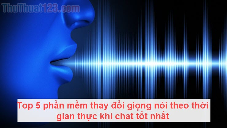 Top 5 phần mềm thay đổi giọng nói theo thời gian thực khi chat tốt nhất