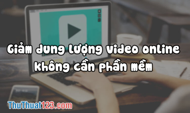 Cách làm giảm dung lượng Video online không cần phần mềm