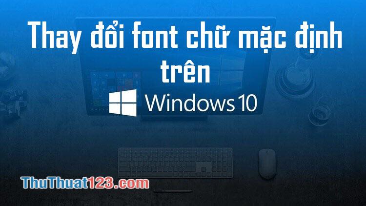 Cách thay đổi font chữ Win 10 mặc định