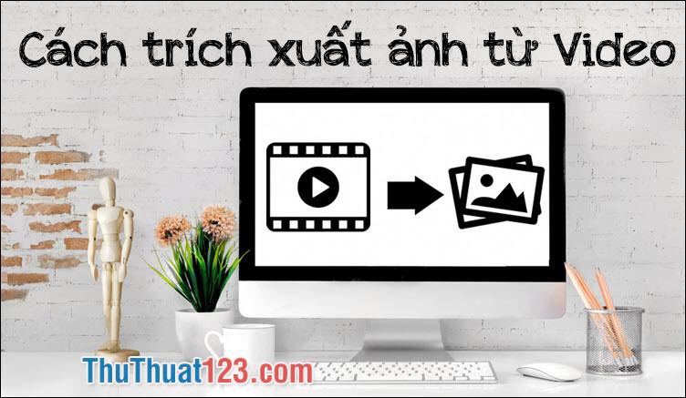 Cách cắt ảnh, lấy hình ảnh từ Video, trích xuất ảnh từ Video