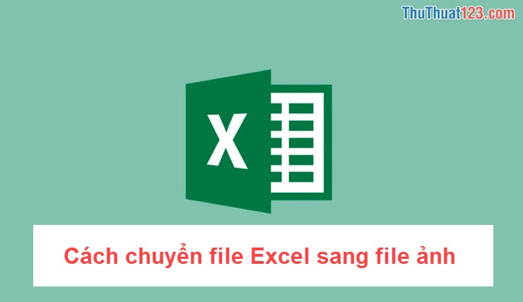 Cách chuyển file Excel sang file ảnh