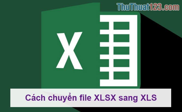 Cách chuyển file XLSX sang XLS