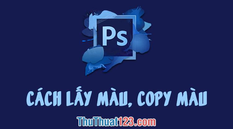 Cách lấy màu, copy màu, lưu màu trong Photoshop